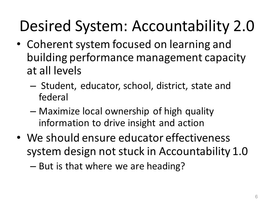 Desired System: Accountability 2.0 Coherent system focused on learning and building performance management capacity at all levels – Student, educator, school, district, state and federal – Maximize local ownership of high quality information to drive insight and action We should ensure educator effectiveness system design not stuck in Accountability 1.0 – But is that where we are heading.
