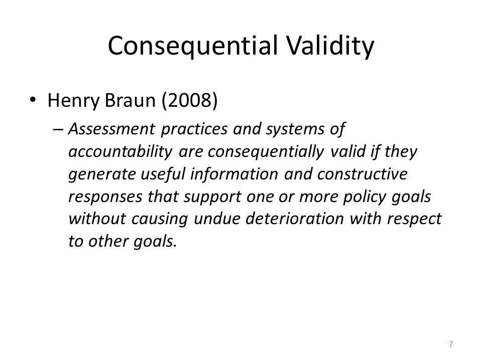 Consequential Validity Henry Braun (2008) – Assessment practices and systems of accountability are consequentially valid if they generate useful information and constructive responses that support one or more policy goals without causing undue deterioration with respect to other goals.