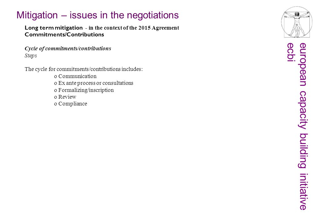 european capacity building initiativeecbi Mitigation – issues in the negotiations Long term mitigation - in the context of the 2015 Agreement Commitments/Contributions Cycle of commitments/contributions Steps The cycle for commitments/contributions includes: o Communication o Ex ante process or consultations o Formalizing/inscription o Review o Compliance