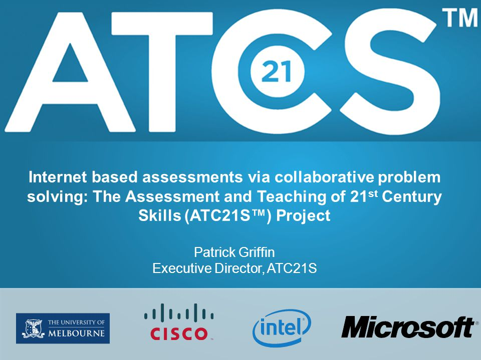 Internet based assessments via collaborative problem solving: The Assessment and Teaching of 21 st Century Skills (ATC21S™) Project Patrick Griffin Executive Director, ATC21S