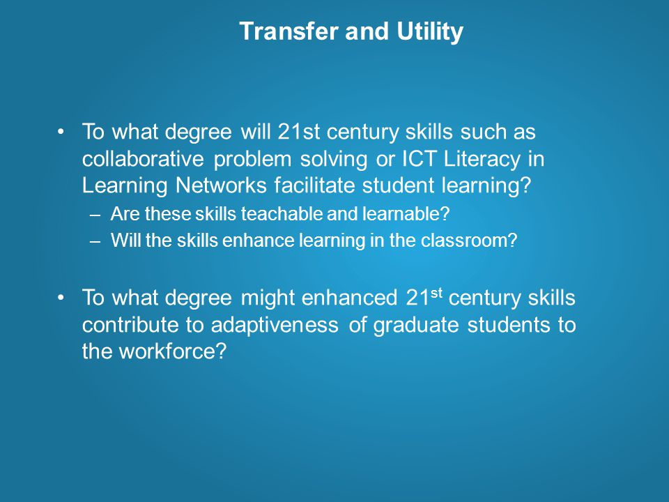 Transfer and Utility To what degree will 21st century skills such as collaborative problem solving or ICT Literacy in Learning Networks facilitate student learning.