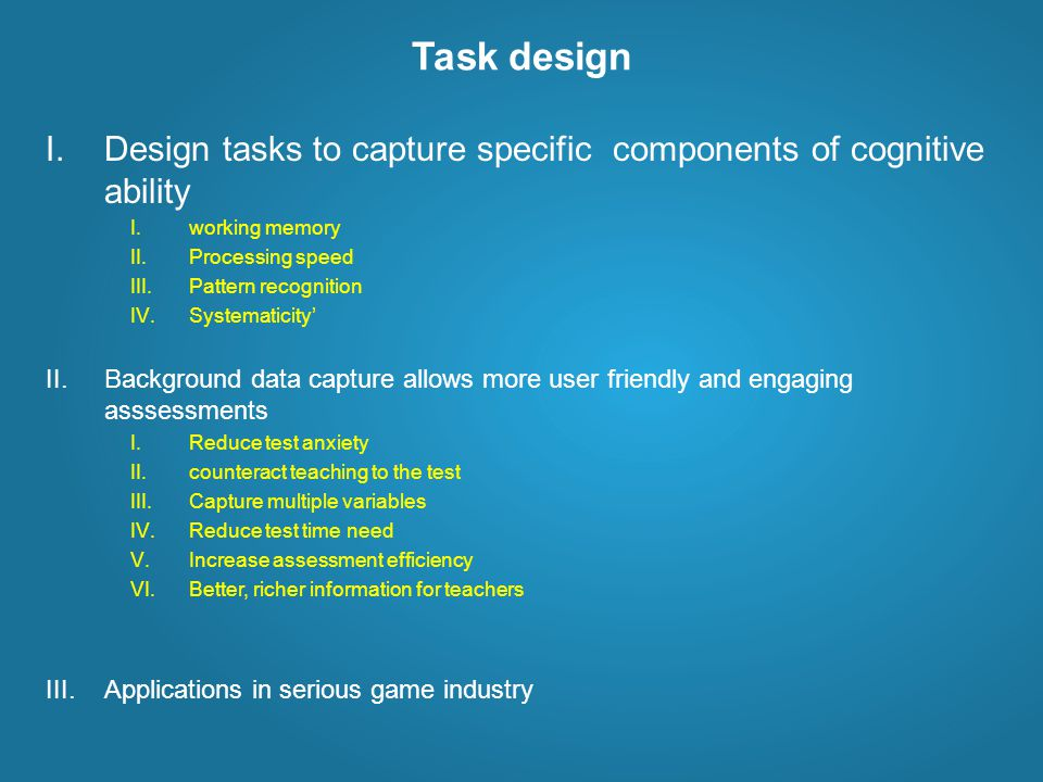 Task design I.Design tasks to capture specific components of cognitive ability I.working memory II.Processing speed III.Pattern recognition IV.Systematicity' II.Background data capture allows more user friendly and engaging asssessments I.Reduce test anxiety II.counteract teaching to the test III.Capture multiple variables IV.Reduce test time need V.Increase assessment efficiency VI.Better, richer information for teachers III.Applications in serious game industry