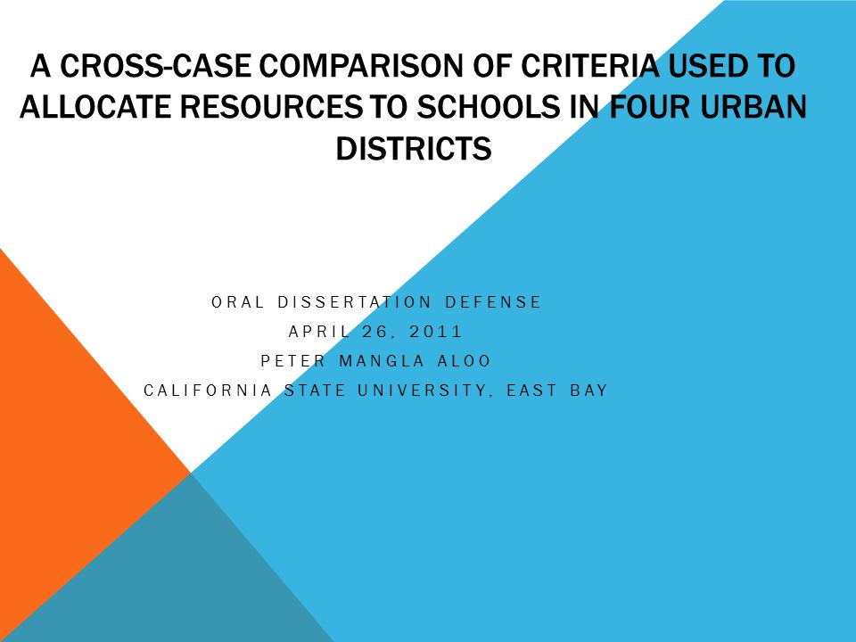 A CROSS-CASE COMPARISON OF CRITERIA USED TO ALLOCATE RESOURCES TO SCHOOLS IN FOUR URBAN DISTRICTS ORAL DISSERTATION DEFENSE APRIL 26, 2011 PETER MANGLA ALOO CALIFORNIA STATE UNIVERSITY, EAST BAY