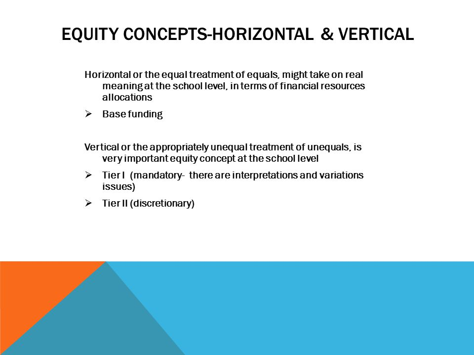 EQUITY CONCEPTS-HORIZONTAL & VERTICAL Horizontal or the equal treatment of equals, might take on real meaning at the school level, in terms of financial resources allocations  Base funding Vertical or the appropriately unequal treatment of unequals, is very important equity concept at the school level  Tier I (mandatory- there are interpretations and variations issues)  Tier II (discretionary)