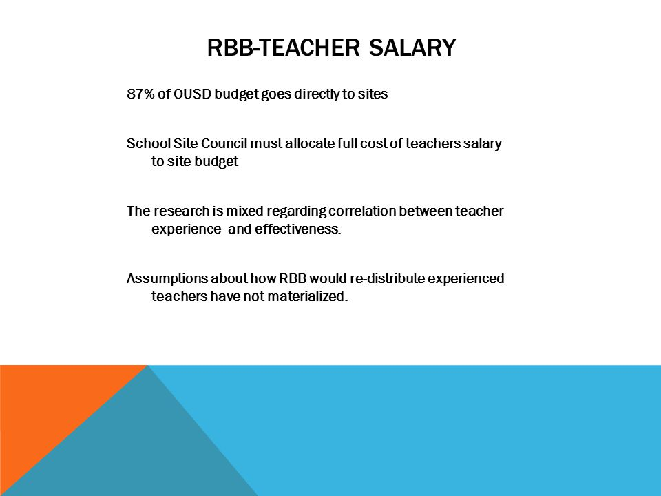 RBB-TEACHER SALARY 87% of OUSD budget goes directly to sites School Site Council must allocate full cost of teachers salary to site budget The research is mixed regarding correlation between teacher experience and effectiveness.