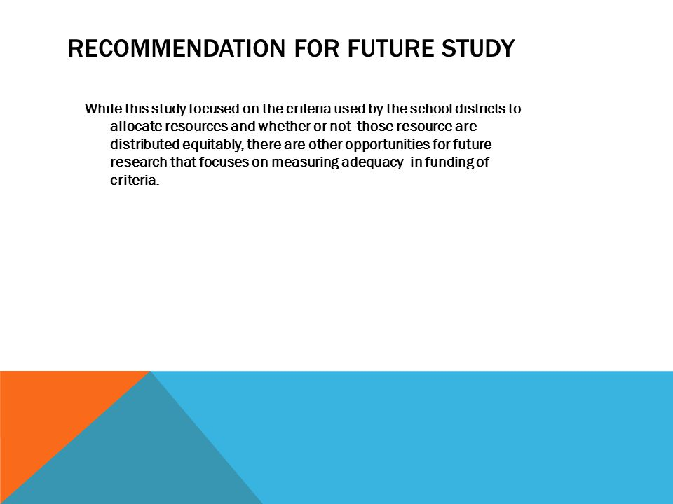 RECOMMENDATION FOR FUTURE STUDY While this study focused on the criteria used by the school districts to allocate resources and whether or not those r