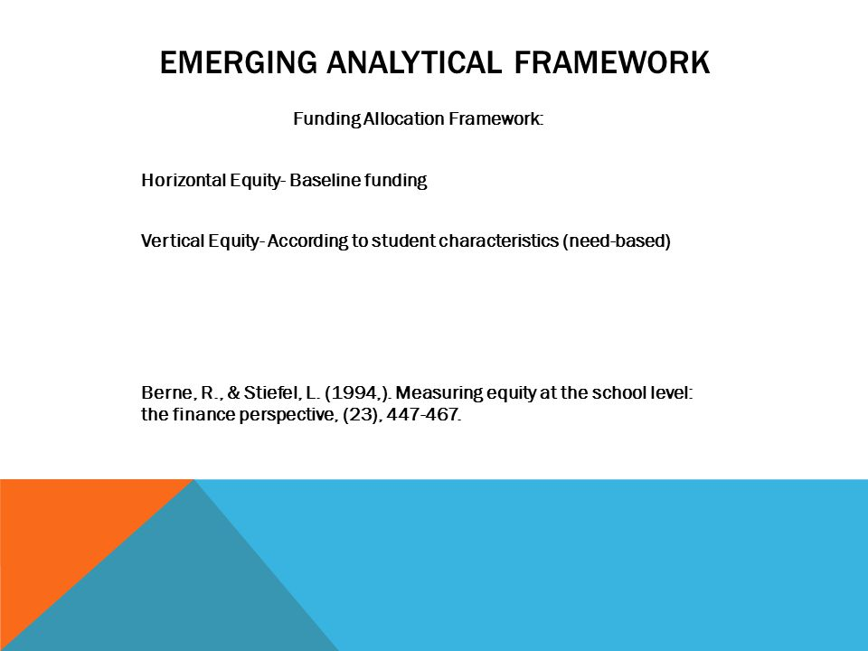 EMERGING ANALYTICAL FRAMEWORK Funding Allocation Framework: Horizontal Equity- Baseline funding Vertical Equity- According to student characteristics (need-based) Berne, R., & Stiefel, L.