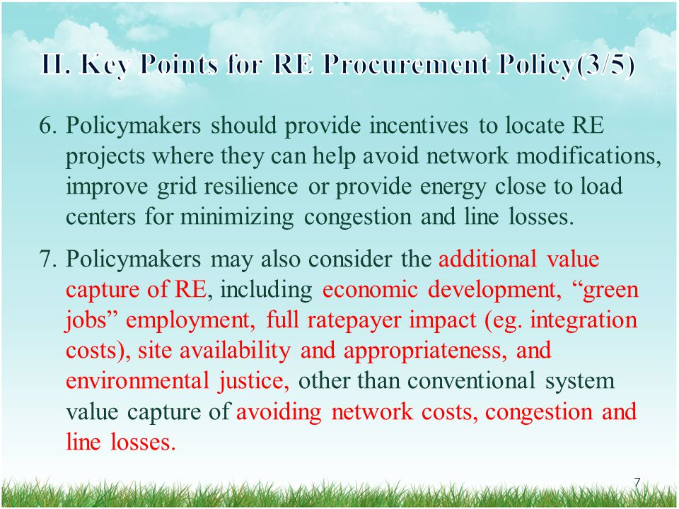 6.Policymakers should provide incentives to locate RE projects where they can help avoid network modifications, improve grid resilience or provide energy close to load centers for minimizing congestion and line losses.
