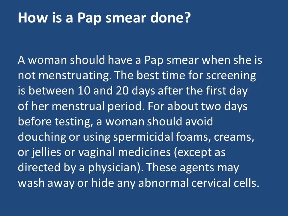 How is a Pap smear done? A woman should have a Pap smear when she is not menstruating. The best time for screening is between 10 and 20 days after the