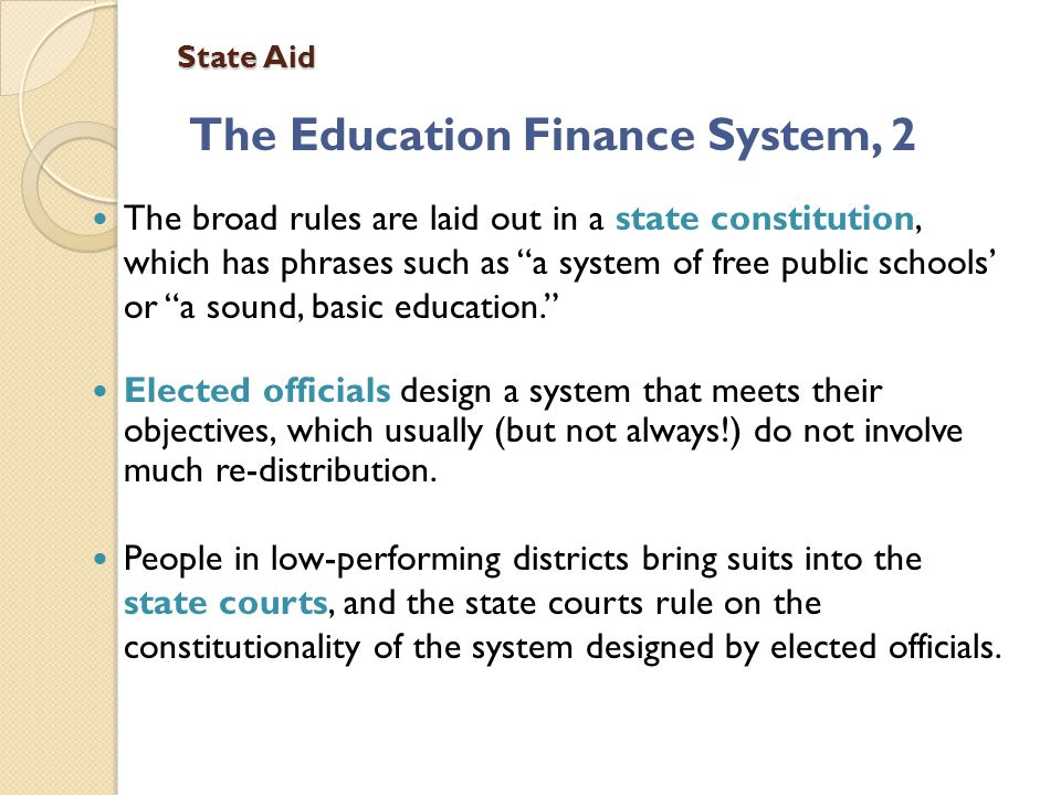State Aid The Education Finance System, 2 The broad rules are laid out in a state constitution, which has phrases such as a system of free public schools' or a sound, basic education. Elected officials design a system that meets their objectives, which usually (but not always!) do not involve much re-distribution.