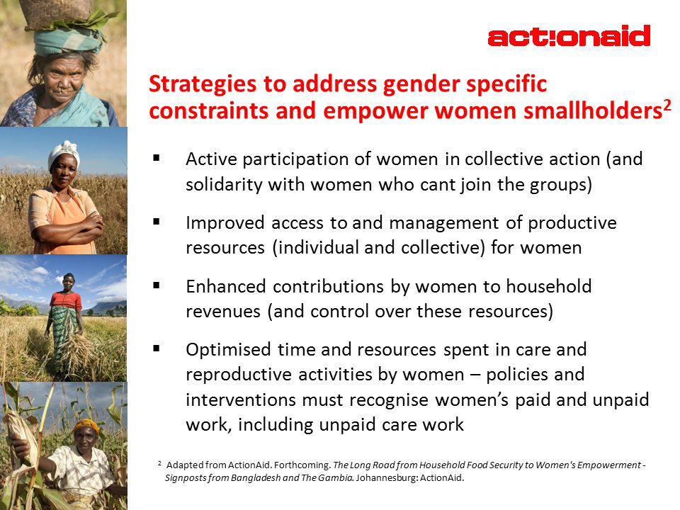 Strategies to address gender specific constraints and empower women smallholders 2  Active participation of women in collective action (and solidarity with women who cant join the groups)  Improved access to and management of productive resources (individual and collective) for women  Enhanced contributions by women to household revenues (and control over these resources)  Optimised time and resources spent in care and reproductive activities by women – policies and interventions must recognise women's paid and unpaid work, including unpaid care work 2 Adapted from ActionAid.