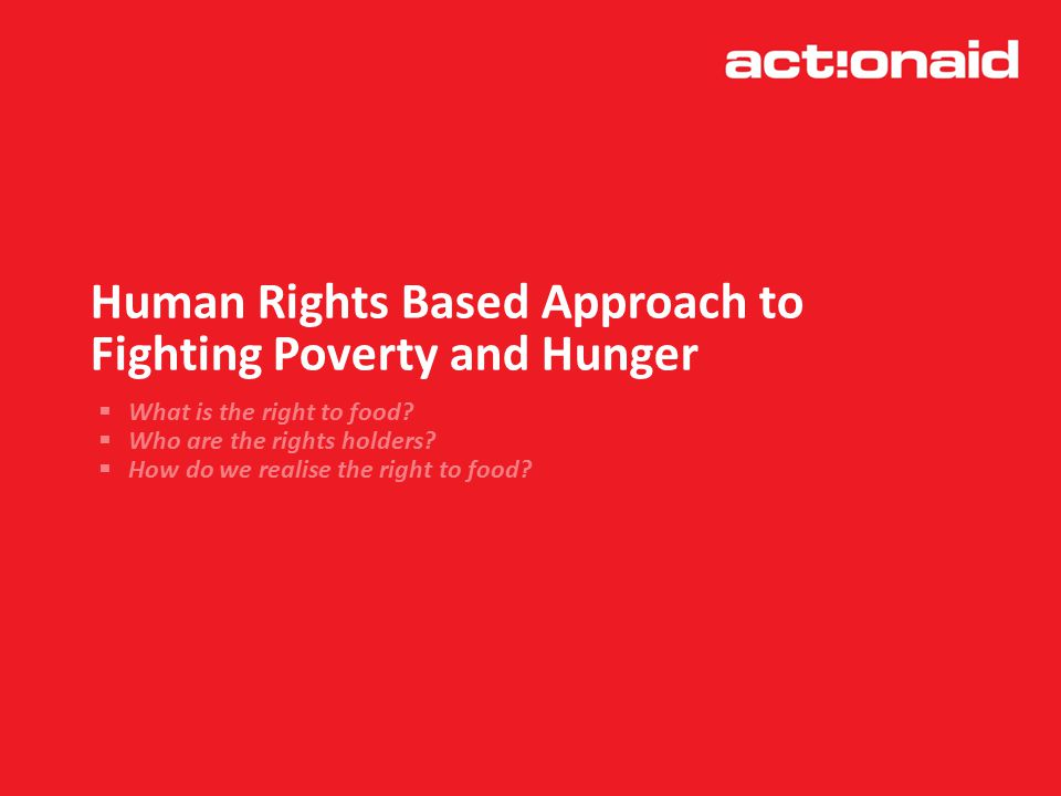 Human Rights Based Approach to Fighting Poverty and Hunger  What is the right to food.