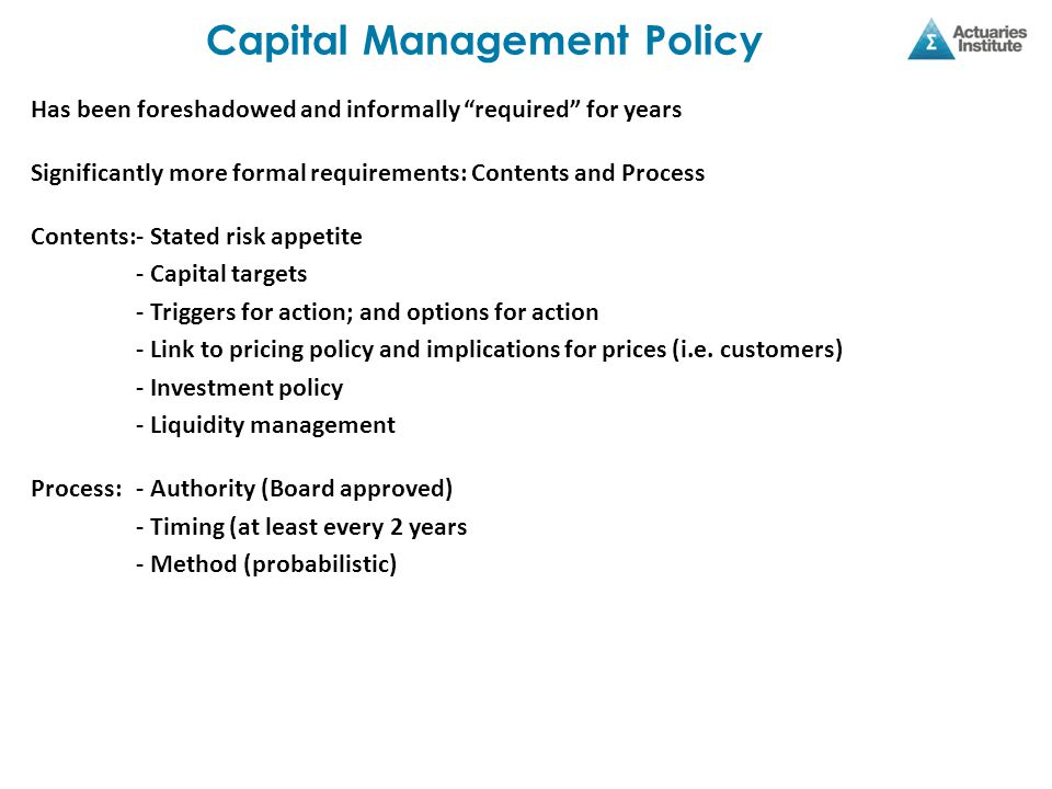 Capital Management Policy Has been foreshadowed and informally required for years Significantly more formal requirements: Contents and Process Contents:- Stated risk appetite - Capital targets - Triggers for action; and options for action - Link to pricing policy and implications for prices (i.e.