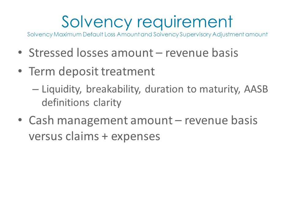 Stressed losses amount – revenue basis Term deposit treatment – Liquidity, breakability, duration to maturity, AASB definitions clarity Cash management amount – revenue basis versus claims + expenses Solvency requirement Solvency Maximum Default Loss Amount and Solvency Supervisory Adjustment amount