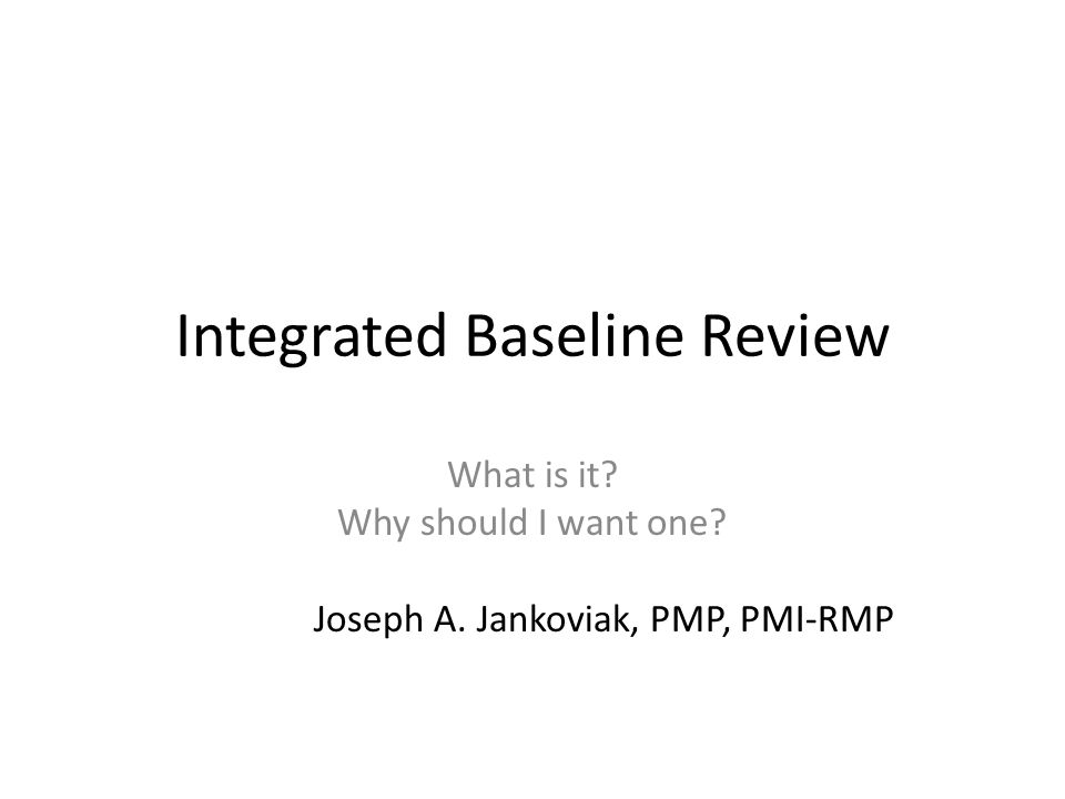 Integrated Baseline Review What is it? Why should I want one? Joseph A. Jankoviak, PMP, PMI-RMP