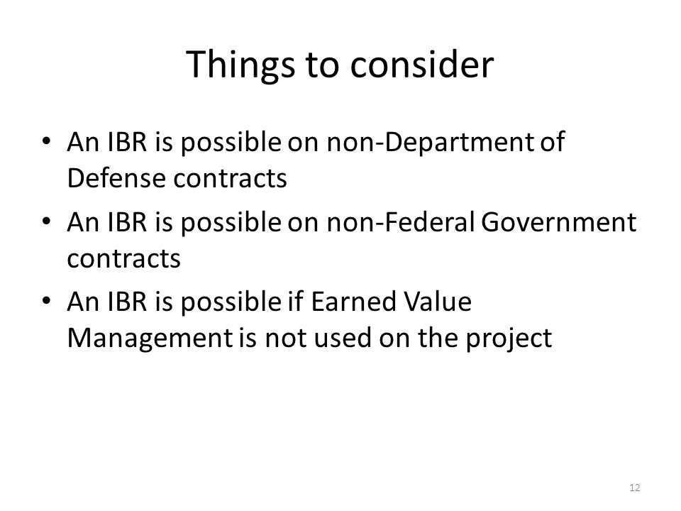 Things to consider An IBR is possible on non-Department of Defense contracts An IBR is possible on non-Federal Government contracts An IBR is possible if Earned Value Management is not used on the project 12