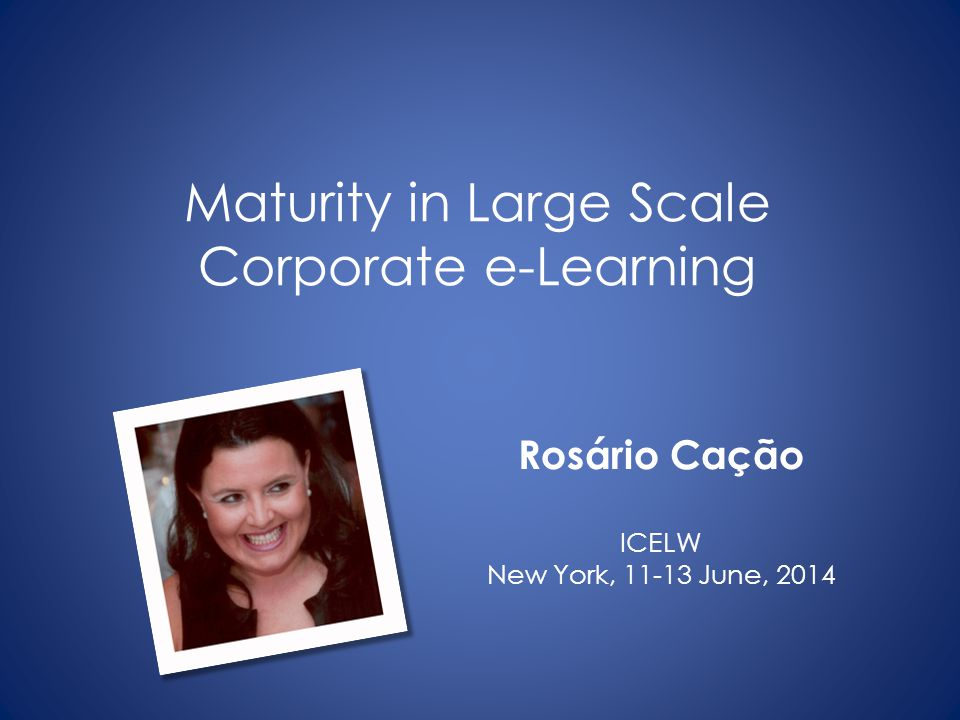 Slides available at: slideshare.net/rosariocacao Paper available at: https://coimbra.academia.edu/RosarioCacao Rosário Cação mrac@dei.uc.pt Maturity in Large Scale Corporate e-Learning