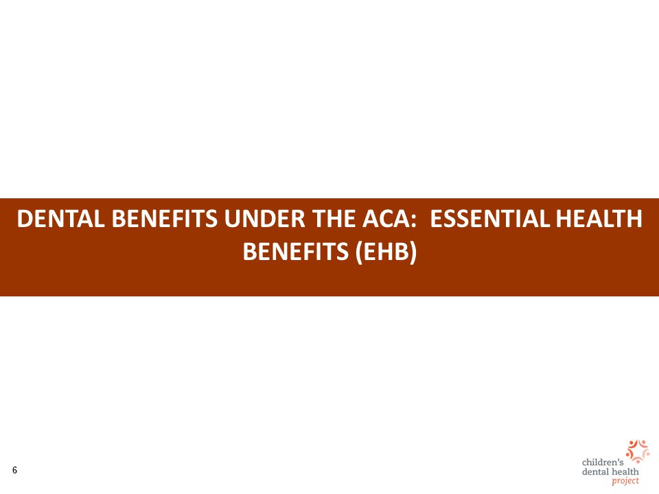 7 EHB: Dental Benefits ACA reforms to pediatric dental benefits: –Makes it part of essential health benefits (EHB) Offered in Marketplaces (exchanges) and small group/individual insurance markets in each state –Attempts to subsidize through premium tax credits –Limits cost-sharing (out-of-pocket maximums) –Removes annual and lifetime dollar limits on coverage (children only) –Requires offering of child-only plans (up to age 19) –Limits orthodontic coverage to medically necessary