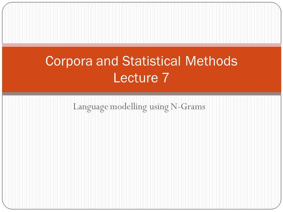 Language modelling using N-Grams Corpora and Statistical Methods Lecture 7