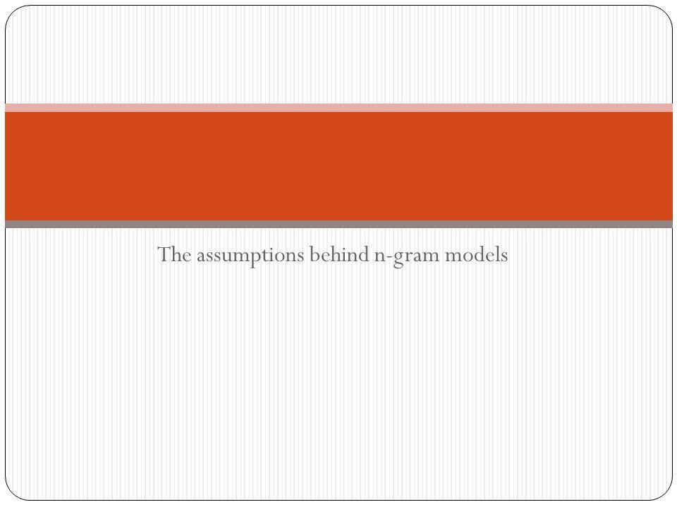 The assumptions behind n-gram models