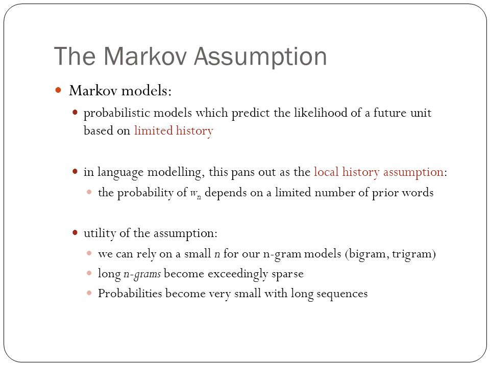 The Markov Assumption Markov models: probabilistic models which predict the likelihood of a future unit based on limited history in language modelling