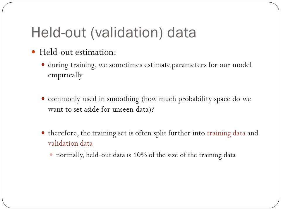 Held-out (validation) data Held-out estimation: during training, we sometimes estimate parameters for our model empirically commonly used in smoothing (how much probability space do we want to set aside for unseen data).