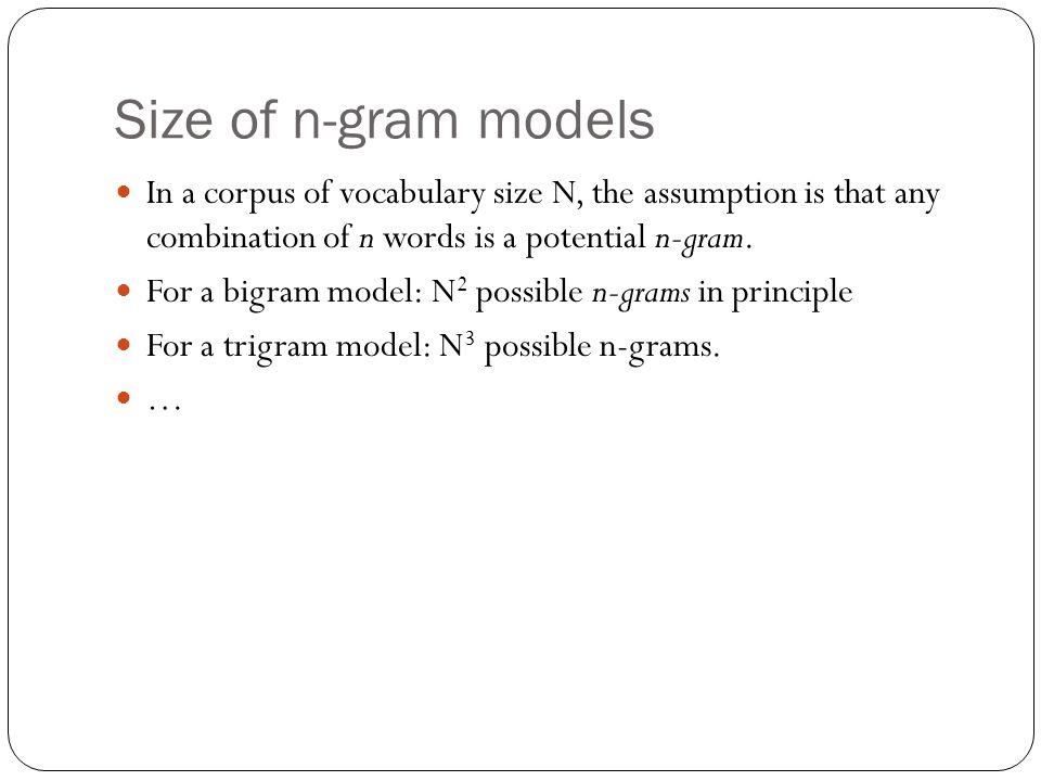 Size of n-gram models In a corpus of vocabulary size N, the assumption is that any combination of n words is a potential n-gram.