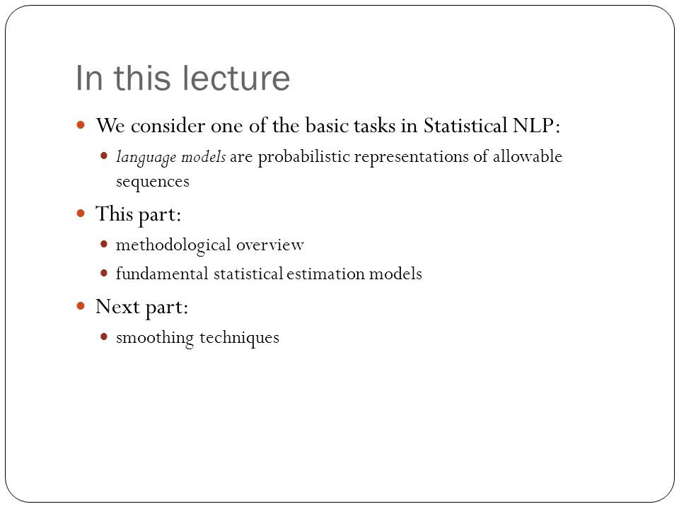 In this lecture We consider one of the basic tasks in Statistical NLP: language models are probabilistic representations of allowable sequences This p