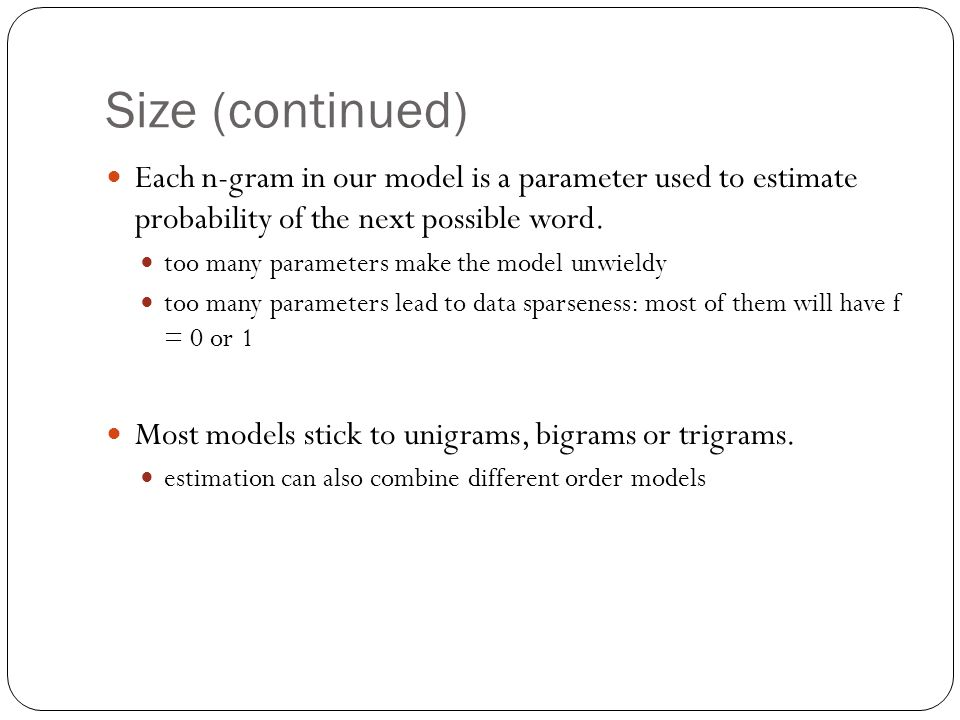 Size (continued) Each n-gram in our model is a parameter used to estimate probability of the next possible word.