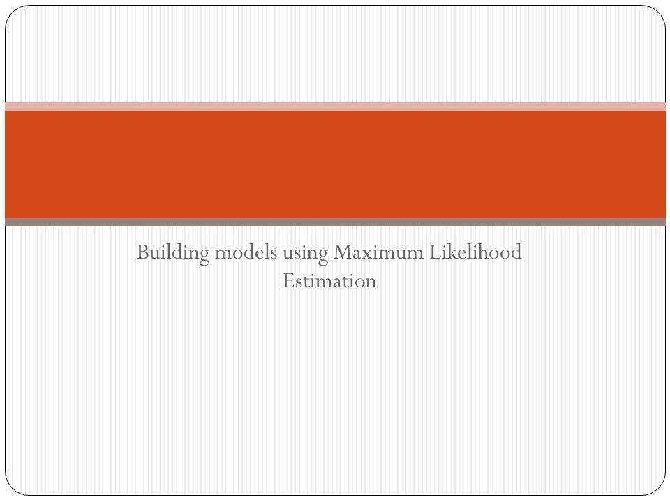 Building models using Maximum Likelihood Estimation