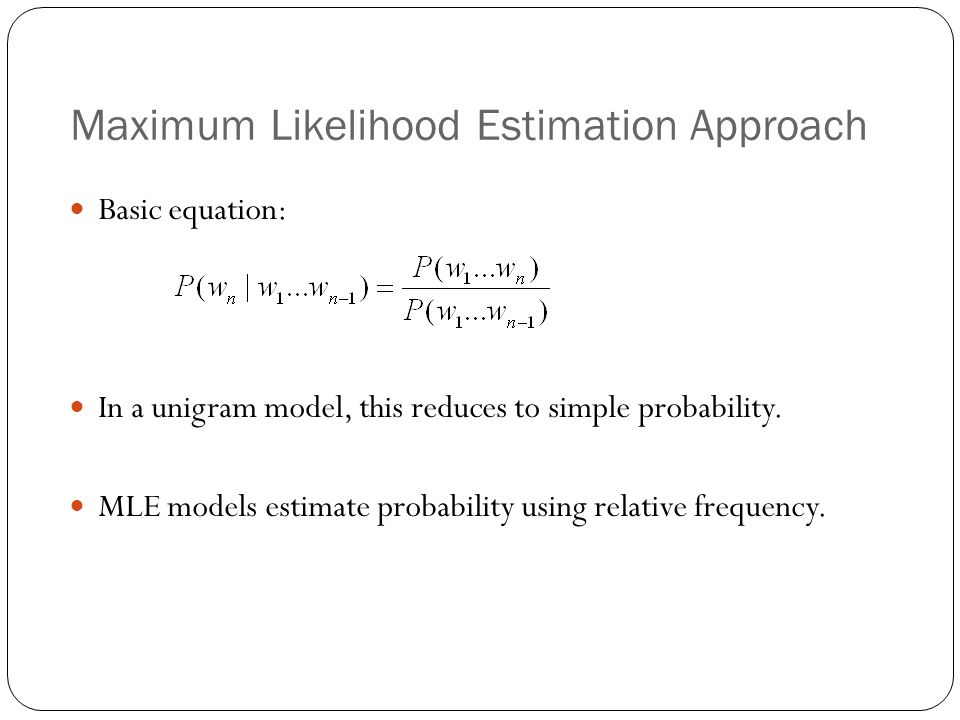 Maximum Likelihood Estimation Approach Basic equation: In a unigram model, this reduces to simple probability. MLE models estimate probability using r