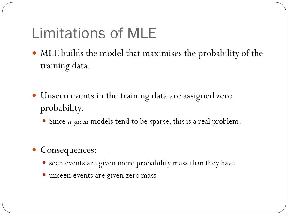 Limitations of MLE MLE builds the model that maximises the probability of the training data. Unseen events in the training data are assigned zero prob