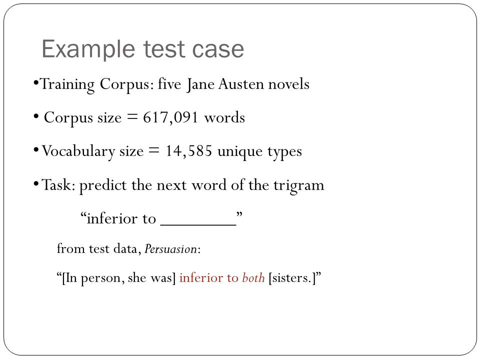 Example test case Training Corpus: five Jane Austen novels Corpus size = 617,091 words Vocabulary size = 14,585 unique types Task: predict the next wo