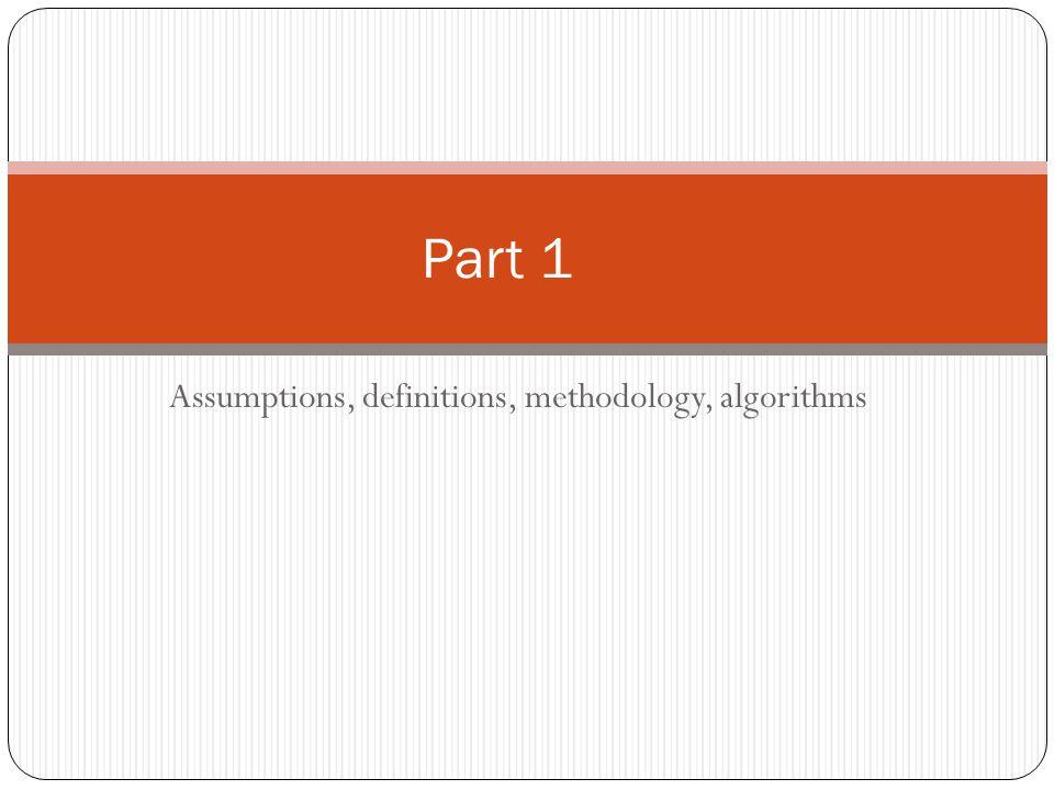 Assumptions, definitions, methodology, algorithms Part 1