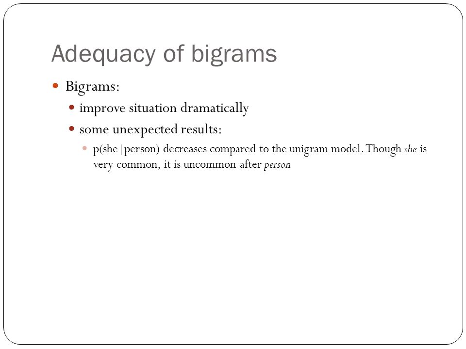 Adequacy of bigrams Bigrams: improve situation dramatically some unexpected results: p(she|person) decreases compared to the unigram model. Though she