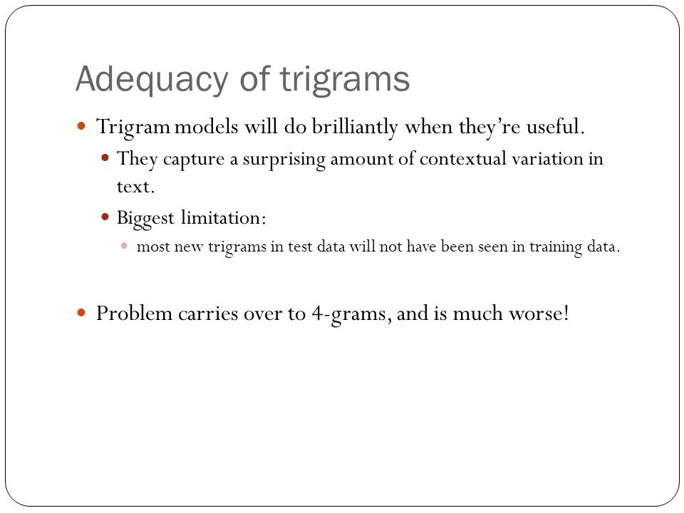 Adequacy of trigrams Trigram models will do brilliantly when they're useful.