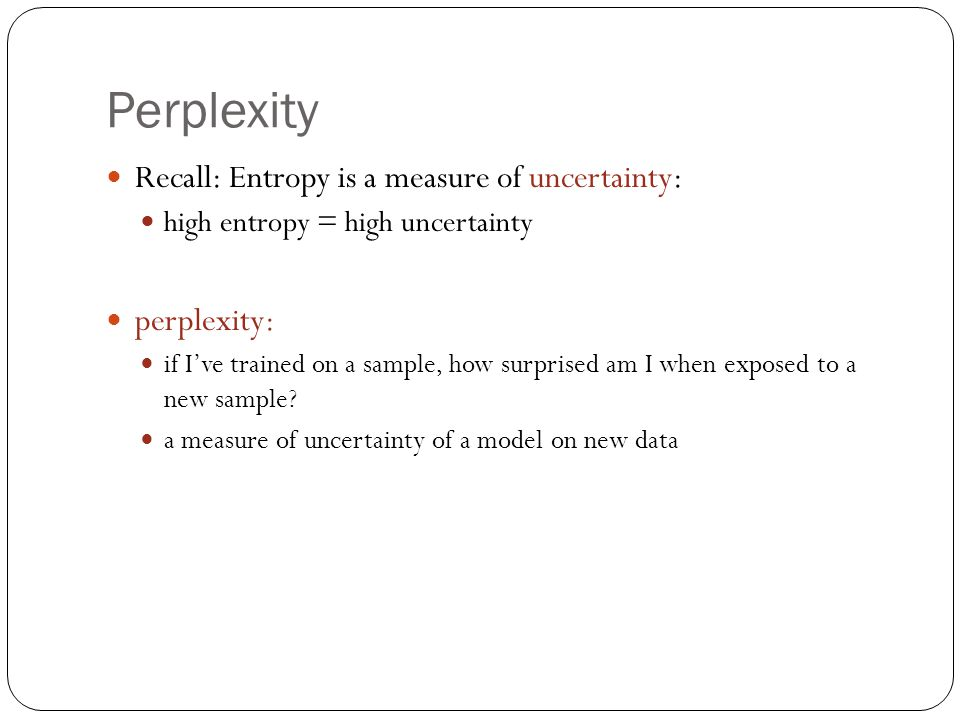 Perplexity Recall: Entropy is a measure of uncertainty: high entropy = high uncertainty perplexity: if I've trained on a sample, how surprised am I when exposed to a new sample.