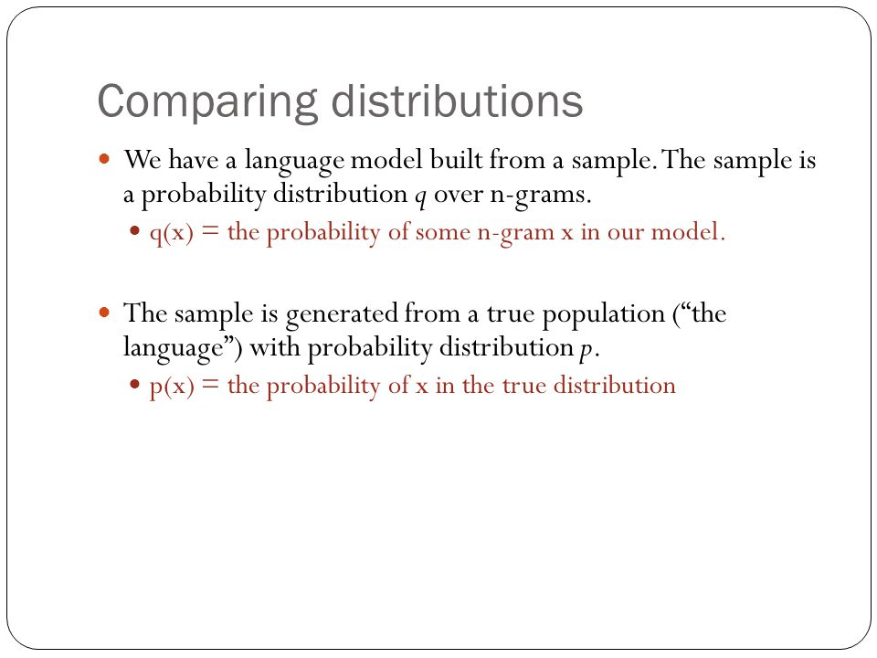Comparing distributions We have a language model built from a sample. The sample is a probability distribution q over n-grams. q(x) = the probability