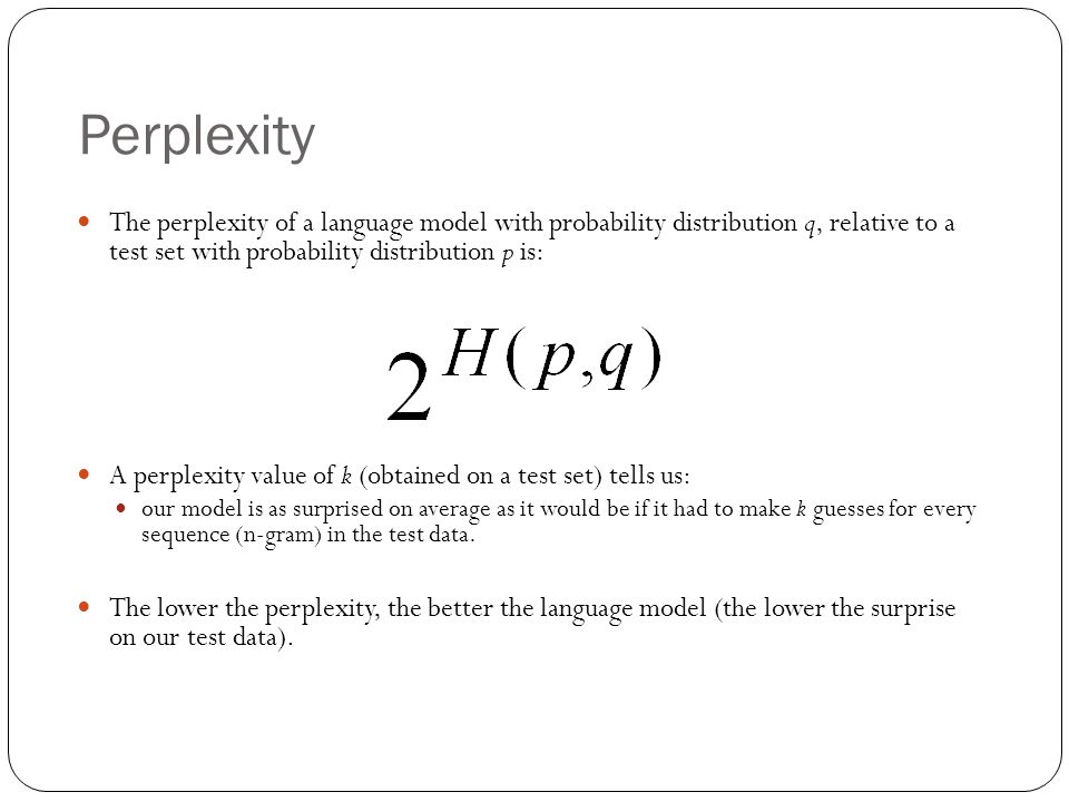 Perplexity The perplexity of a language model with probability distribution q, relative to a test set with probability distribution p is: A perplexity
