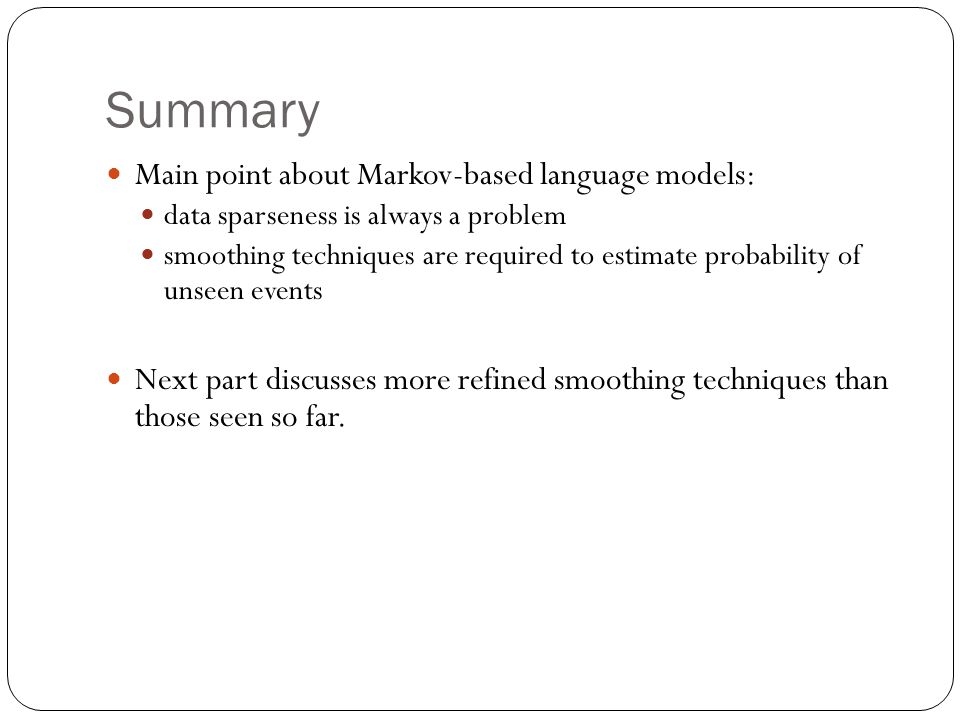 Summary Main point about Markov-based language models: data sparseness is always a problem smoothing techniques are required to estimate probability of unseen events Next part discusses more refined smoothing techniques than those seen so far.
