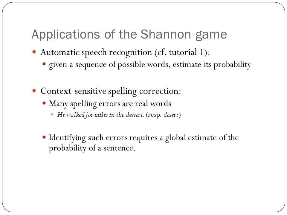 Applications of the Shannon game Automatic speech recognition (cf. tutorial 1): given a sequence of possible words, estimate its probability Context-s