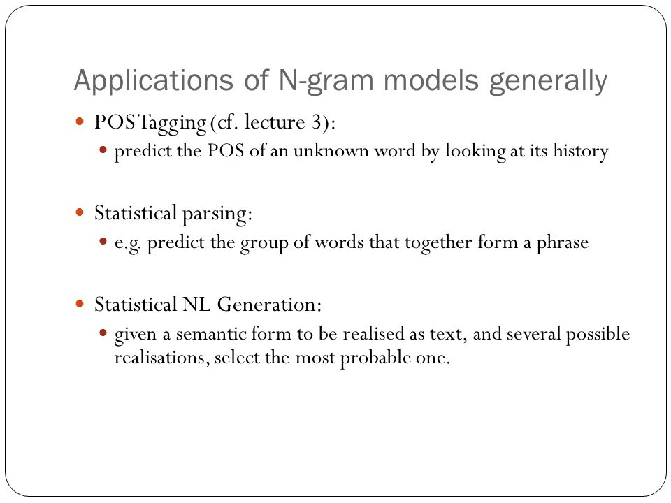 Applications of N-gram models generally POS Tagging (cf. lecture 3): predict the POS of an unknown word by looking at its history Statistical parsing: