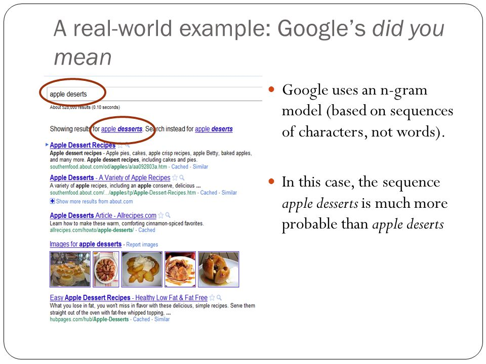 A real-world example: Google's did you mean Google uses an n-gram model (based on sequences of characters, not words). In this case, the sequence appl