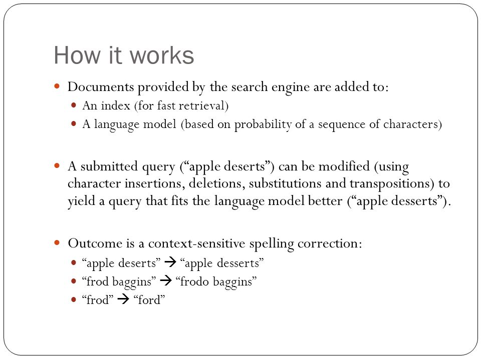 How it works Documents provided by the search engine are added to: An index (for fast retrieval) A language model (based on probability of a sequence of characters) A submitted query ( apple deserts ) can be modified (using character insertions, deletions, substitutions and transpositions) to yield a query that fits the language model better ( apple desserts ).