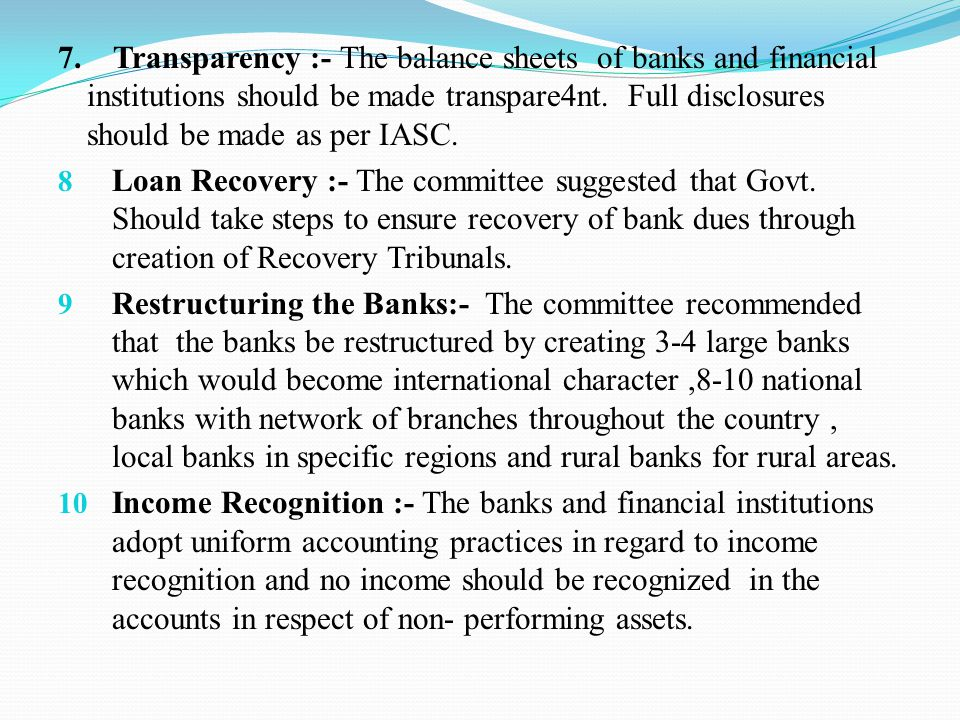 7. Transparency :- The balance sheets of banks and financial institutions should be made transpare4nt. Full disclosures should be made as per IASC. 8