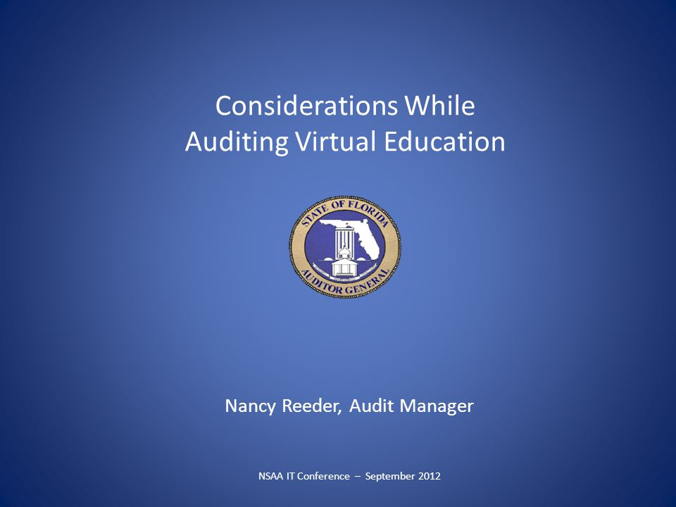 Considerations While Auditing Virtual Education Nancy Reeder, Audit Manager NSAA IT Conference – September 2012