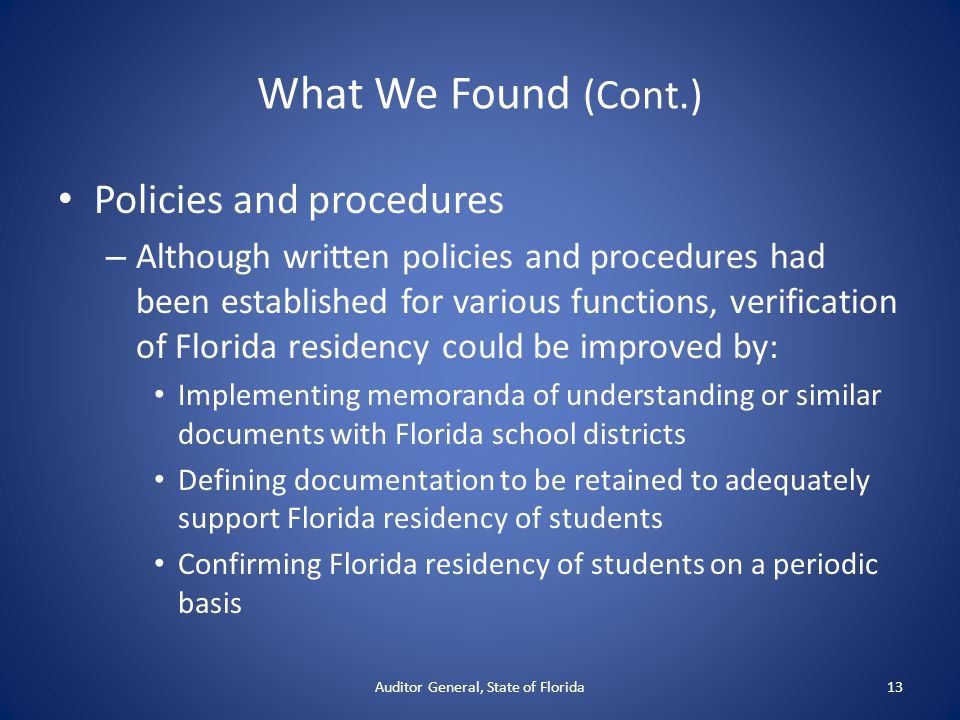 What We Found (Cont.) Policies and procedures – Although written policies and procedures had been established for various functions, verification of Florida residency could be improved by: Implementing memoranda of understanding or similar documents with Florida school districts Defining documentation to be retained to adequately support Florida residency of students Confirming Florida residency of students on a periodic basis Auditor General, State of Florida13