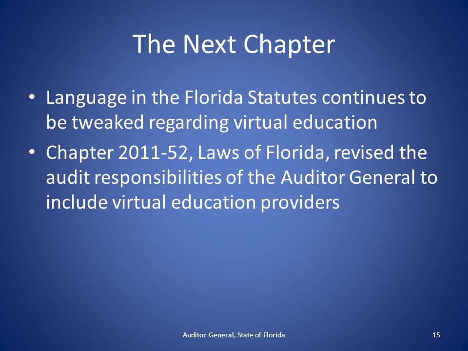 The Next Chapter Language in the Florida Statutes continues to be tweaked regarding virtual education Chapter 2011-52, Laws of Florida, revised the audit responsibilities of the Auditor General to include virtual education providers Auditor General, State of Florida15