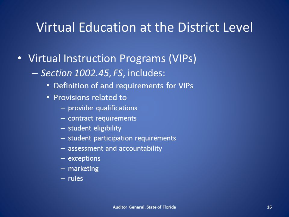 Virtual Education at the District Level Virtual Instruction Programs (VIPs) – Section 1002.45, FS, includes: Definition of and requirements for VIPs Provisions related to – provider qualifications – contract requirements – student eligibility – student participation requirements – assessment and accountability – exceptions – marketing – rules Auditor General, State of Florida16