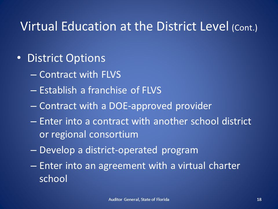 Virtual Education at the District Level (Cont.) District Options – Contract with FLVS – Establish a franchise of FLVS – Contract with a DOE-approved p